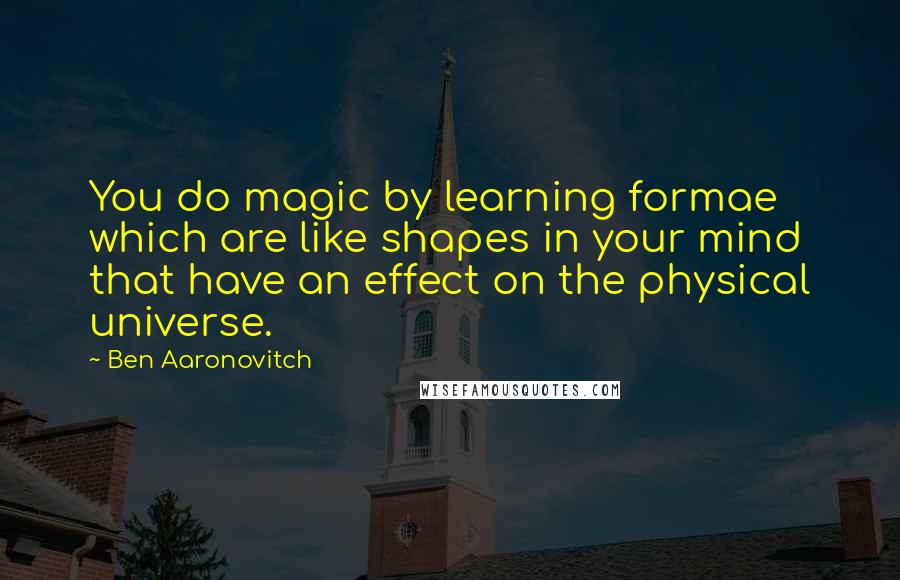 Ben Aaronovitch quotes: You do magic by learning formae which are like shapes in your mind that have an effect on the physical universe.