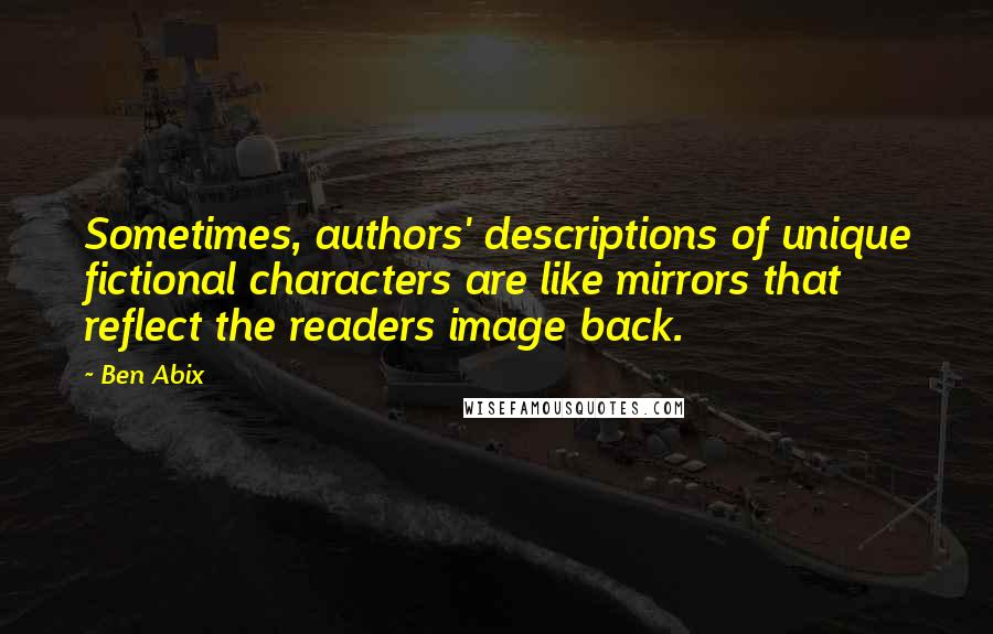 Ben Abix quotes: Sometimes, authors' descriptions of unique fictional characters are like mirrors that reflect the readers image back.