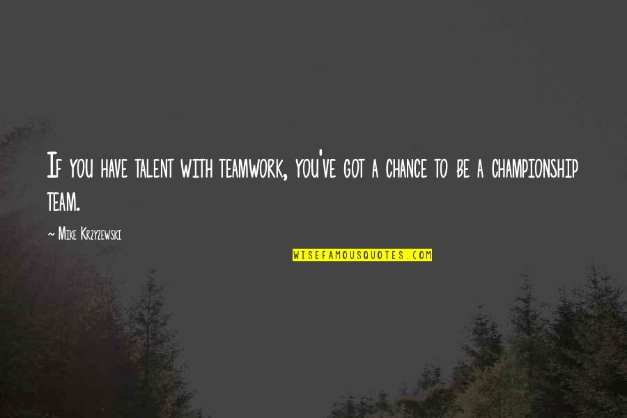Ben Bagdikian Quotes By Mike Krzyzewski: If you have talent with teamwork, you've got
