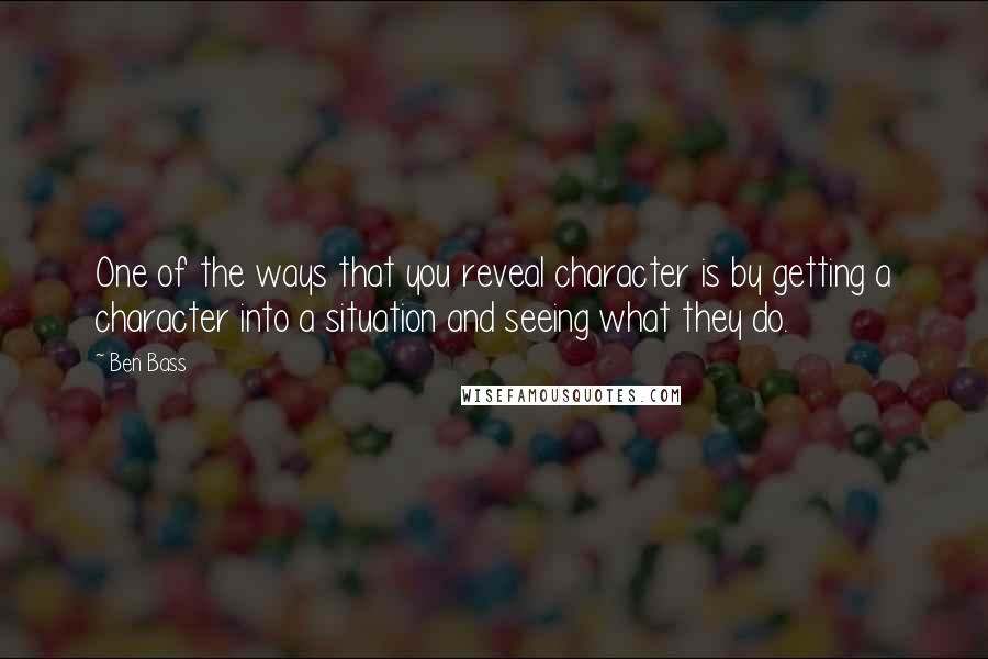 Ben Bass quotes: One of the ways that you reveal character is by getting a character into a situation and seeing what they do.