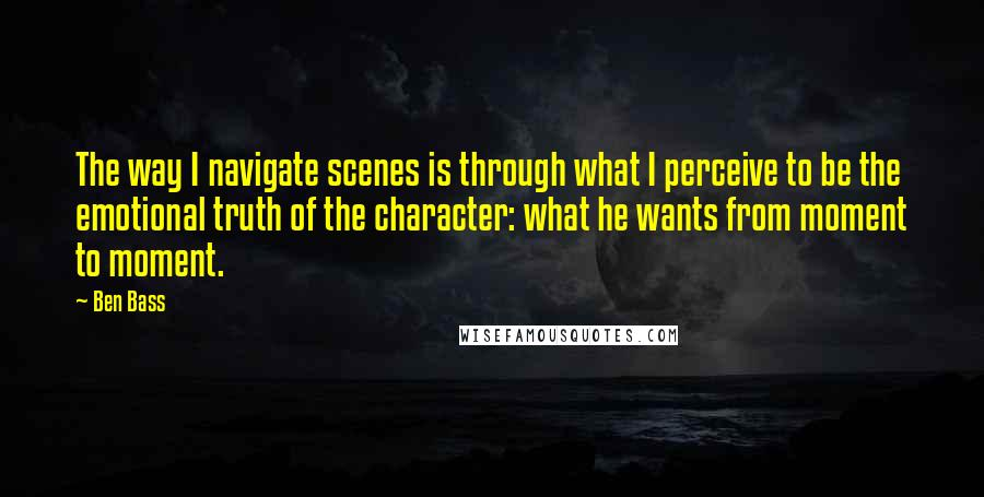 Ben Bass quotes: The way I navigate scenes is through what I perceive to be the emotional truth of the character: what he wants from moment to moment.