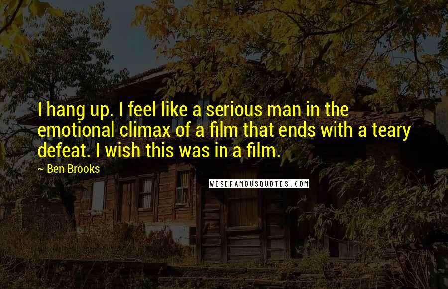 Ben Brooks quotes: I hang up. I feel like a serious man in the emotional climax of a film that ends with a teary defeat. I wish this was in a film.