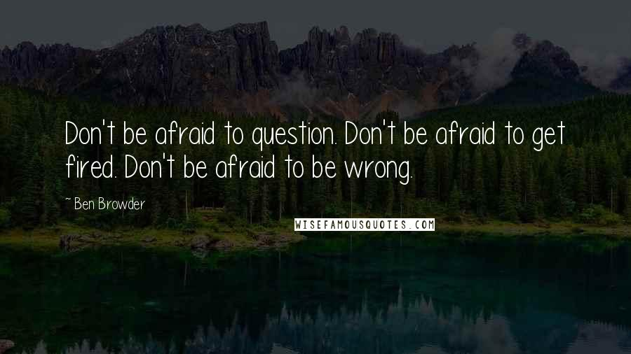 Ben Browder quotes: Don't be afraid to question. Don't be afraid to get fired. Don't be afraid to be wrong.