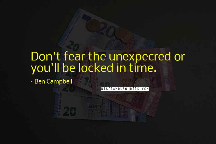 Ben Campbell quotes: Don't fear the unexpecred or you'll be locked in time.