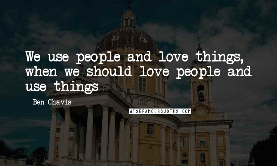 Ben Chavis quotes: We use people and love things, when we should love people and use things