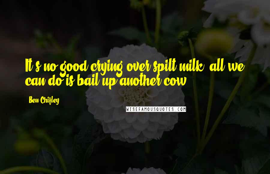 Ben Chifley quotes: It's no good crying over spilt milk; all we can do is bail up another cow