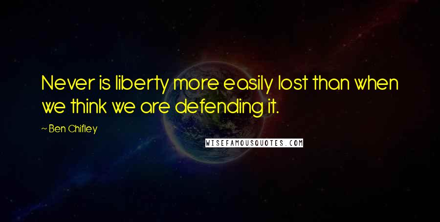 Ben Chifley quotes: Never is liberty more easily lost than when we think we are defending it.