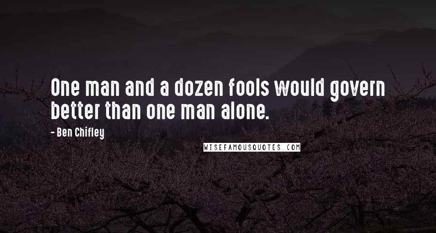 Ben Chifley quotes: One man and a dozen fools would govern better than one man alone.