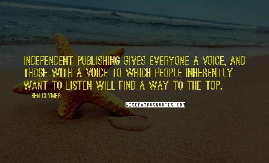 Ben Clymer quotes: Independent publishing gives everyone a voice, and those with a voice to which people inherently want to listen will find a way to the top.