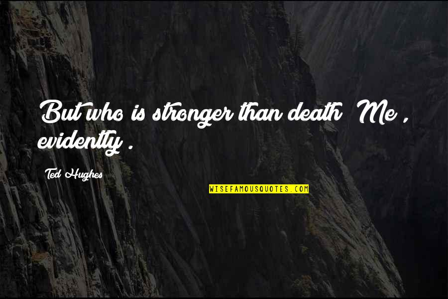 Ben Covington Quotes By Ted Hughes: But who is stronger than death? Me ,