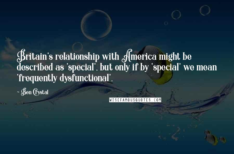 Ben Crystal quotes: Britain's relationship with America might be described as 'special', but only if by 'special' we mean 'frequently dysfunctional'.