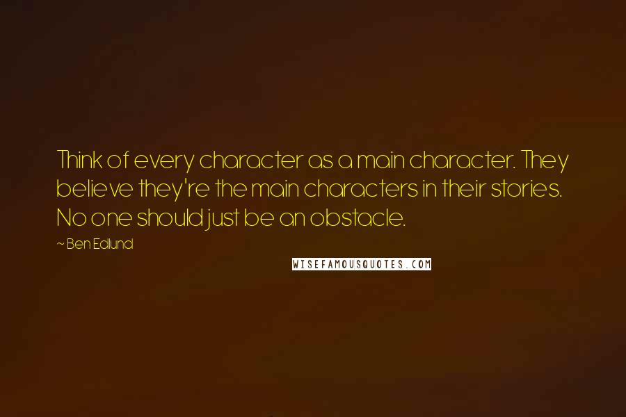 Ben Edlund quotes: Think of every character as a main character. They believe they're the main characters in their stories. No one should just be an obstacle.