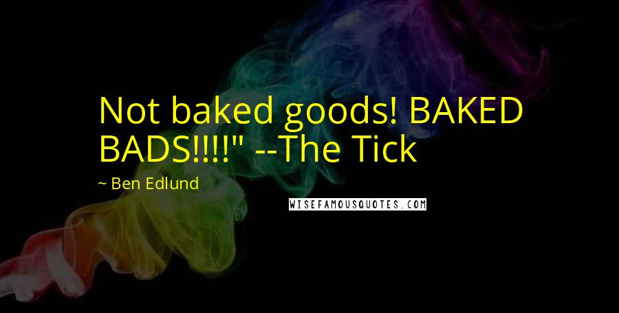 "Ben Edlund quotes: Not baked goods! BAKED BADS!!!!"" --The Tick"