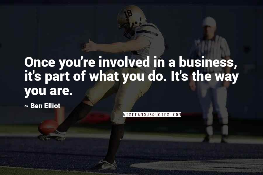 Ben Elliot quotes: Once you're involved in a business, it's part of what you do. It's the way you are.