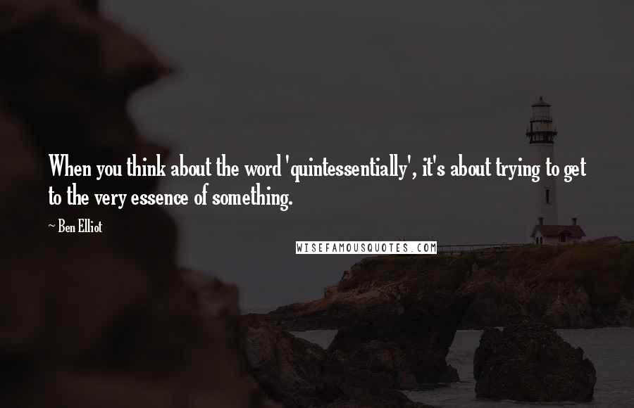 Ben Elliot quotes: When you think about the word 'quintessentially', it's about trying to get to the very essence of something.