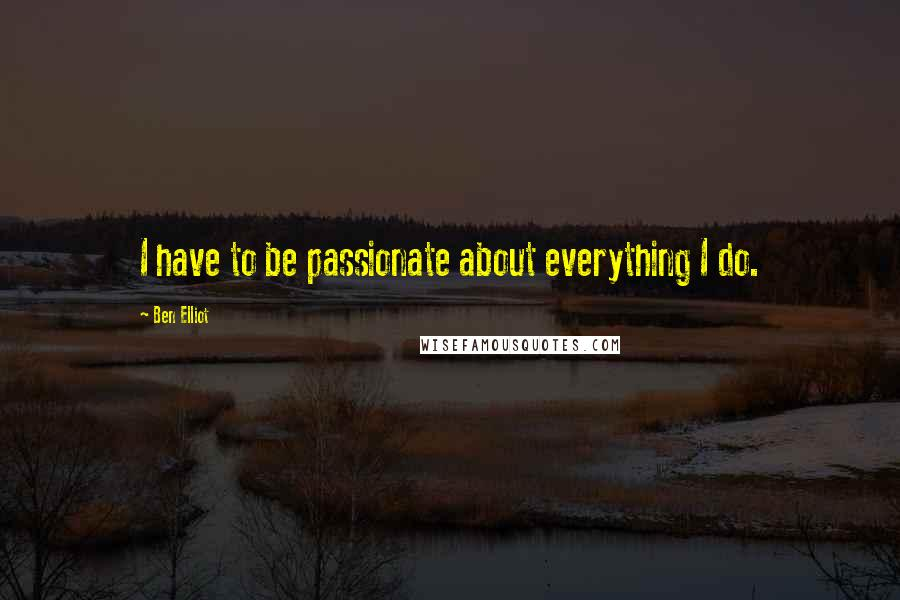 Ben Elliot quotes: I have to be passionate about everything I do.