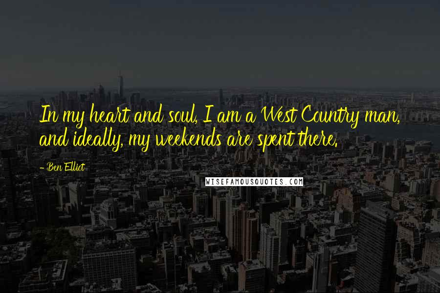 Ben Elliot quotes: In my heart and soul, I am a West Country man, and ideally, my weekends are spent there.