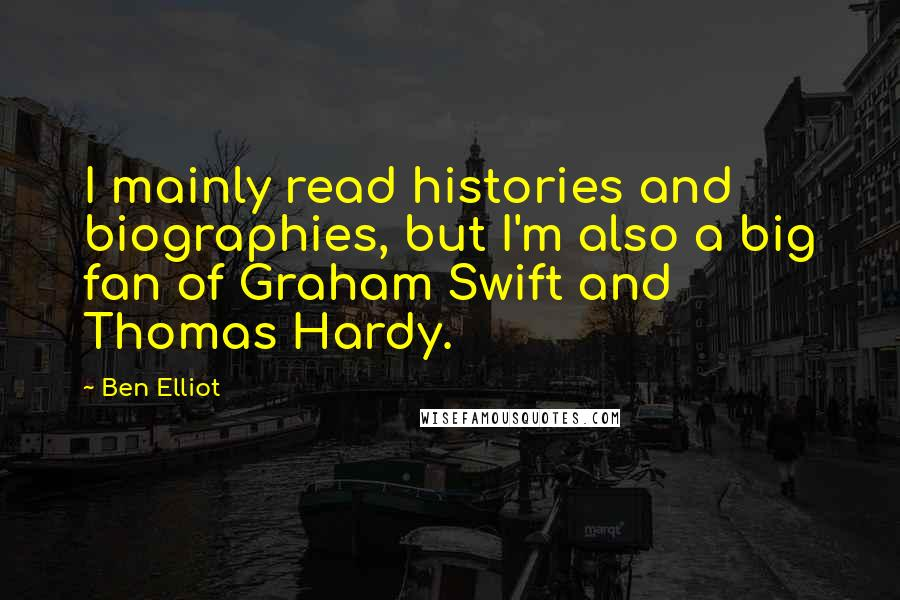 Ben Elliot quotes: I mainly read histories and biographies, but I'm also a big fan of Graham Swift and Thomas Hardy.