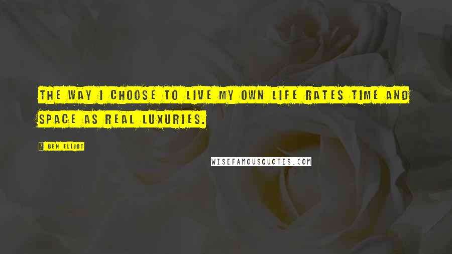 Ben Elliot quotes: The way I choose to live my own life rates time and space as real luxuries.