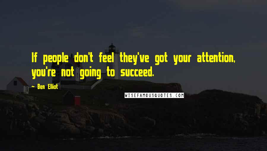 Ben Elliot quotes: If people don't feel they've got your attention, you're not going to succeed.