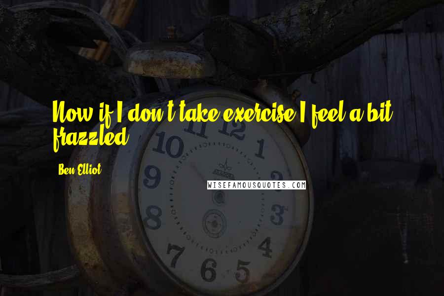 Ben Elliot quotes: Now if I don't take exercise I feel a bit frazzled.