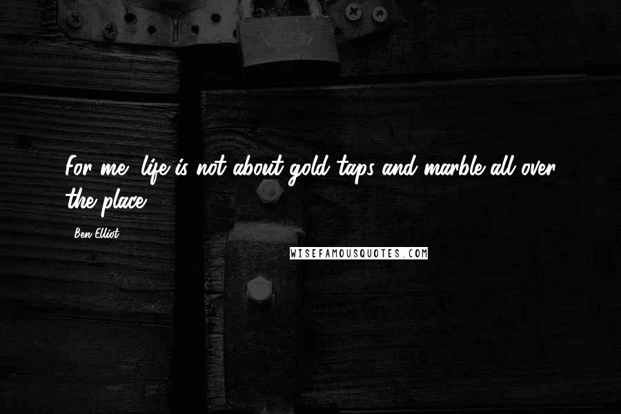 Ben Elliot quotes: For me, life is not about gold taps and marble all over the place.
