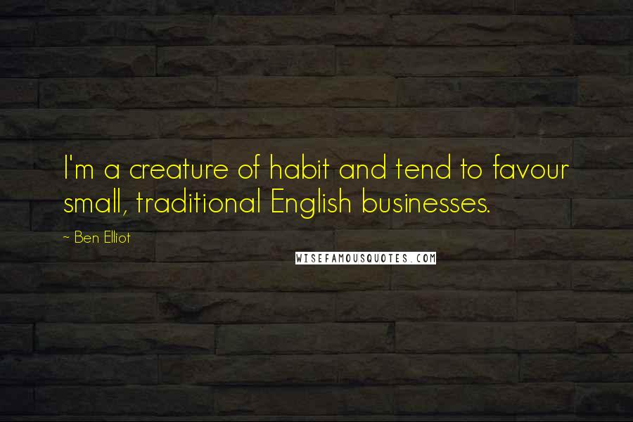 Ben Elliot quotes: I'm a creature of habit and tend to favour small, traditional English businesses.