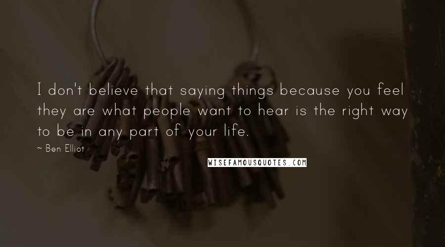 Ben Elliot quotes: I don't believe that saying things because you feel they are what people want to hear is the right way to be in any part of your life.