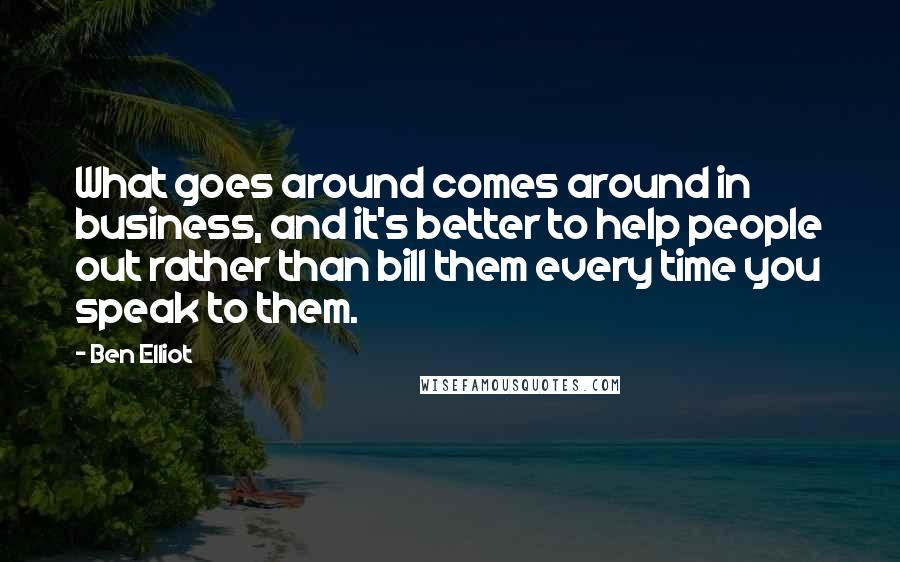 Ben Elliot quotes: What goes around comes around in business, and it's better to help people out rather than bill them every time you speak to them.