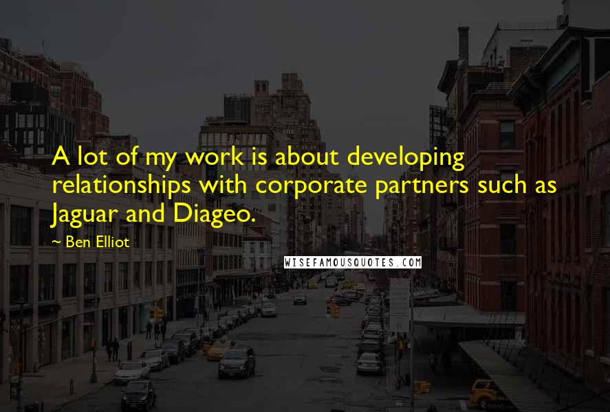 Ben Elliot quotes: A lot of my work is about developing relationships with corporate partners such as Jaguar and Diageo.