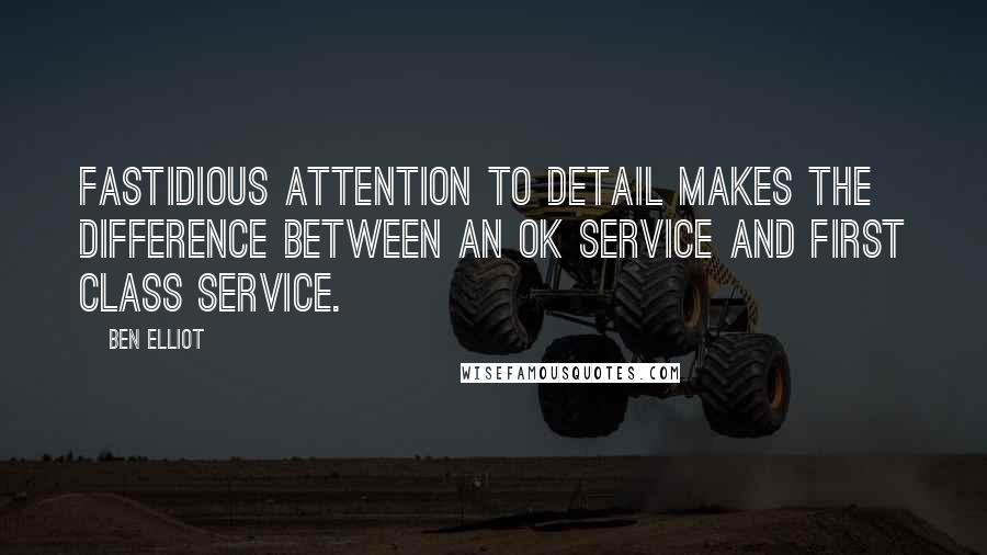 Ben Elliot quotes: Fastidious attention to detail makes the difference between an OK service and first class service.