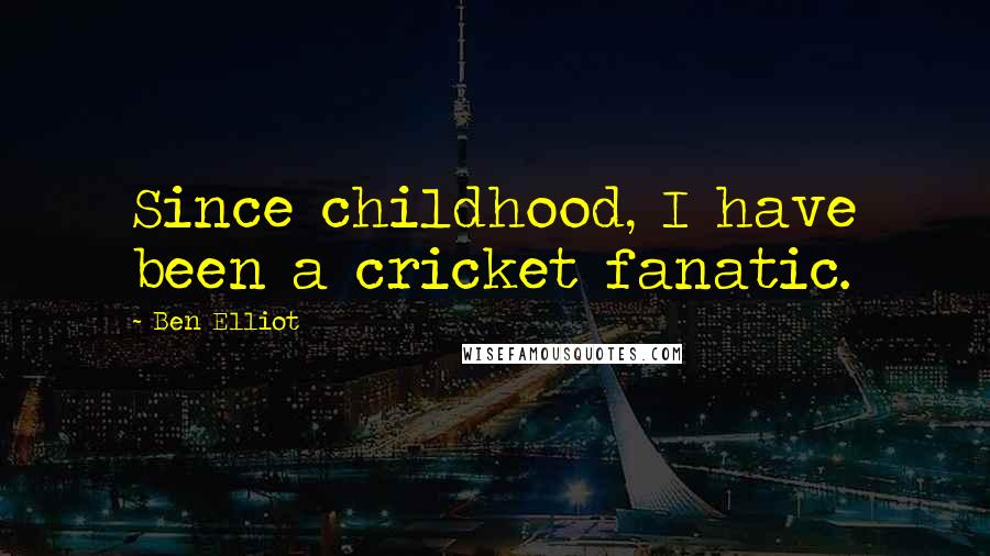 Ben Elliot quotes: Since childhood, I have been a cricket fanatic.