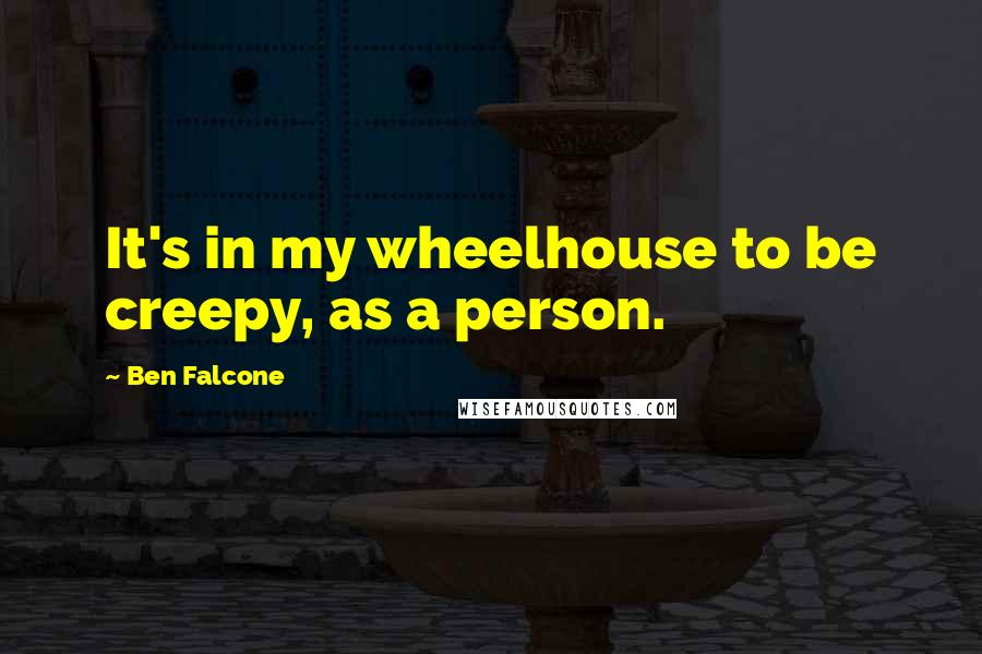 Ben Falcone quotes: It's in my wheelhouse to be creepy, as a person.