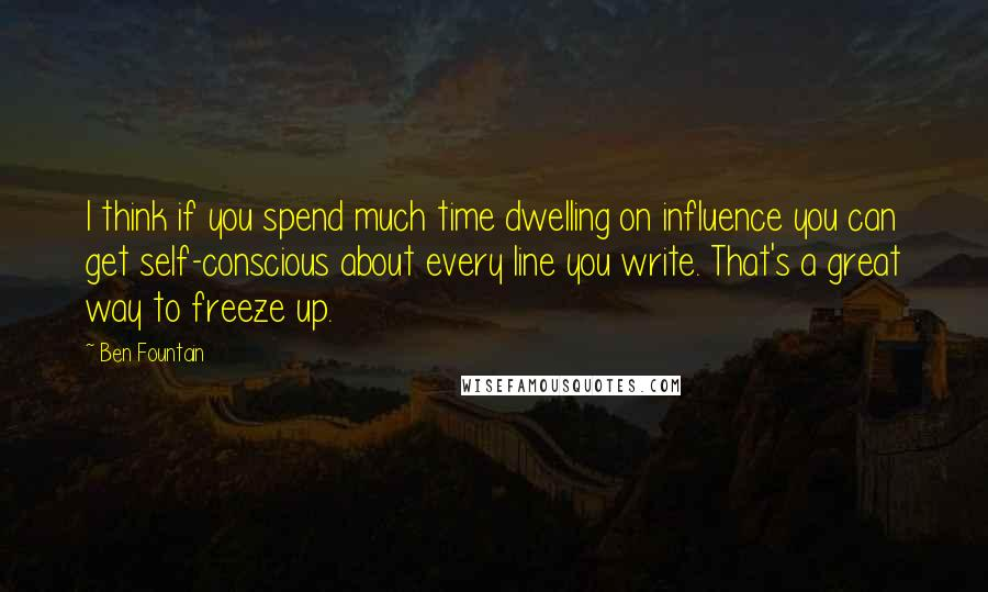 Ben Fountain quotes: I think if you spend much time dwelling on influence you can get self-conscious about every line you write. That's a great way to freeze up.