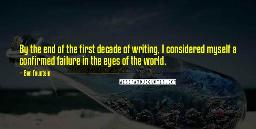 Ben Fountain quotes: By the end of the first decade of writing, I considered myself a confirmed failure in the eyes of the world.