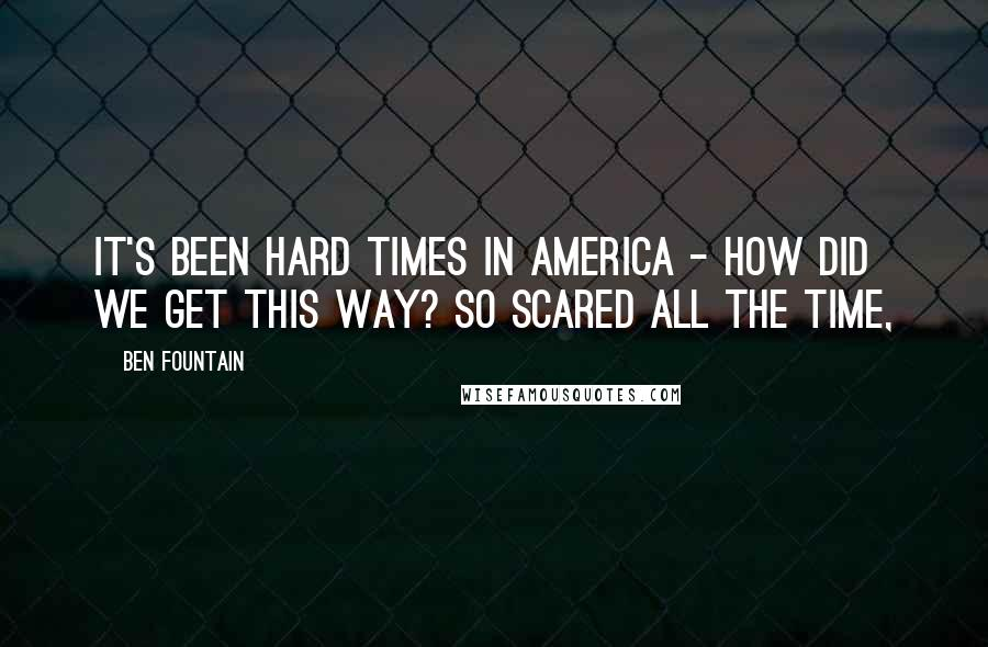Ben Fountain quotes: It's been hard times in America - how did we get this way? So scared all the time,