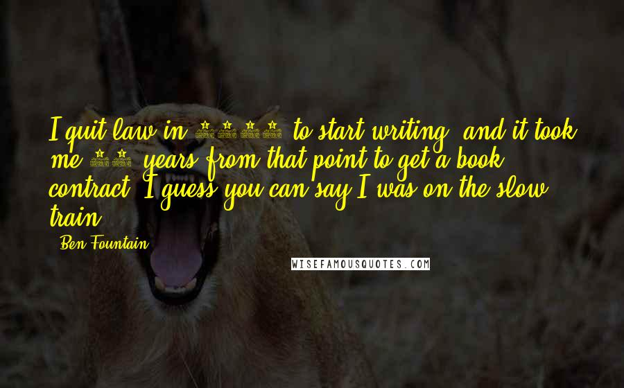 Ben Fountain quotes: I quit law in 1988 to start writing, and it took me 17 years from that point to get a book contract. I guess you can say I was on