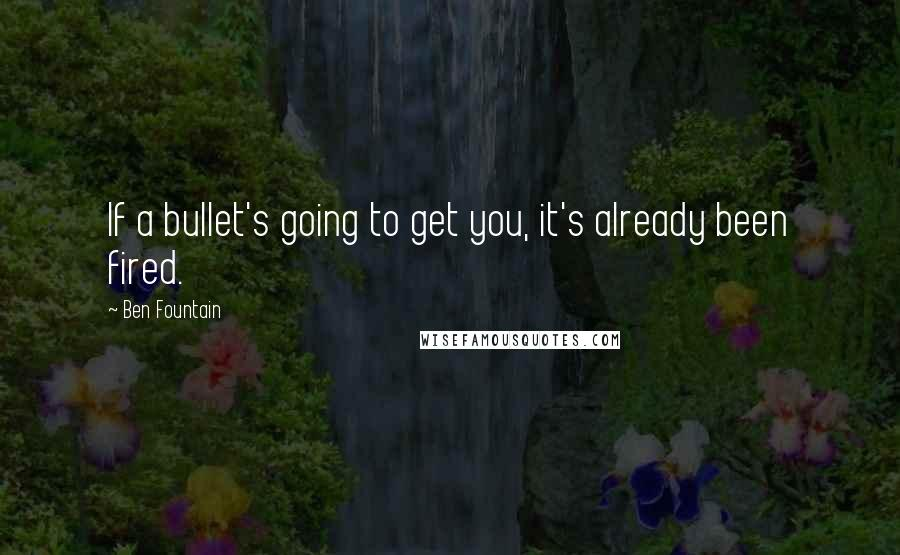 Ben Fountain quotes: If a bullet's going to get you, it's already been fired.