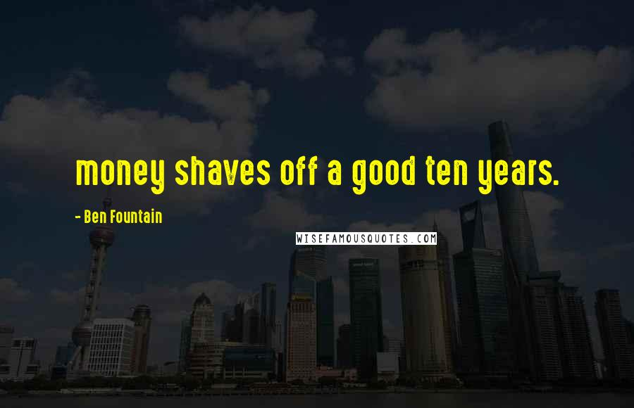 Ben Fountain quotes: money shaves off a good ten years.