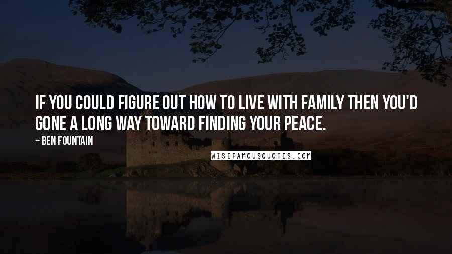 Ben Fountain quotes: If you could figure out how to live with family then you'd gone a long way toward finding your peace.