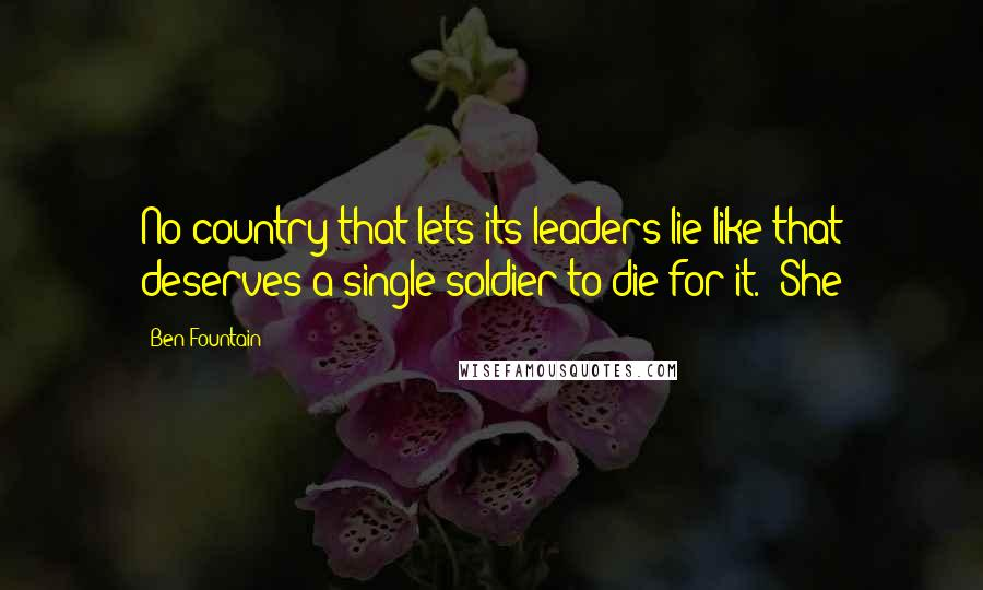 """Ben Fountain quotes: No country that lets its leaders lie like that deserves a single soldier to die for it."""" She"""