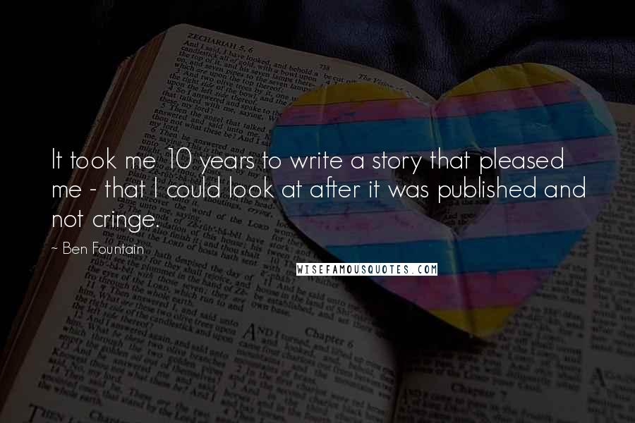 Ben Fountain quotes: It took me 10 years to write a story that pleased me - that I could look at after it was published and not cringe.
