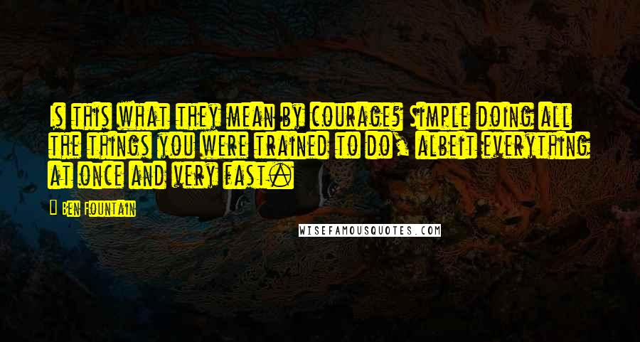 Ben Fountain quotes: Is this what they mean by courage? Simple doing all the things you were trained to do, albeit everything at once and very fast.