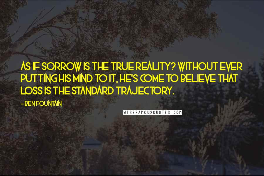 Ben Fountain quotes: As if sorrow is the true reality? Without ever putting his mind to it, he's come to believe that loss is the standard trajectory.