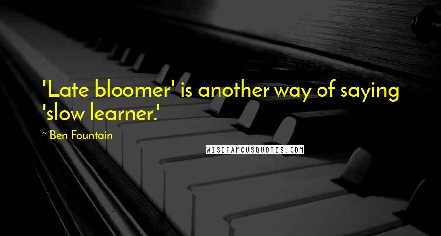 Ben Fountain quotes: 'Late bloomer' is another way of saying 'slow learner.'