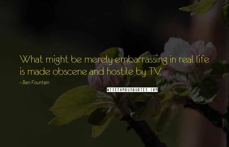 Ben Fountain quotes: What might be merely embarrassing in real life is made obscene and hostile by TV.