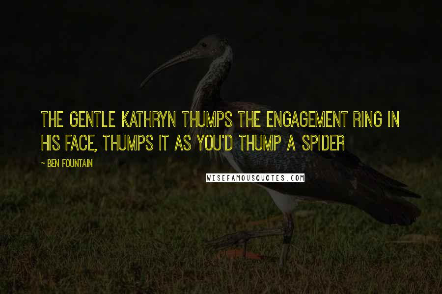 Ben Fountain quotes: The gentle Kathryn thumps the engagement ring in his face, thumps it as you'd thump a spider