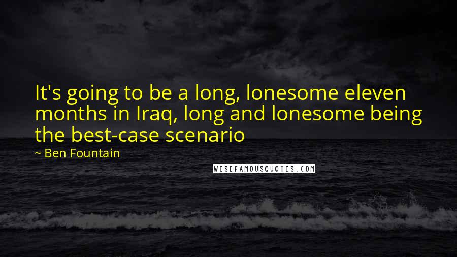 Ben Fountain quotes: It's going to be a long, lonesome eleven months in Iraq, long and lonesome being the best-case scenario