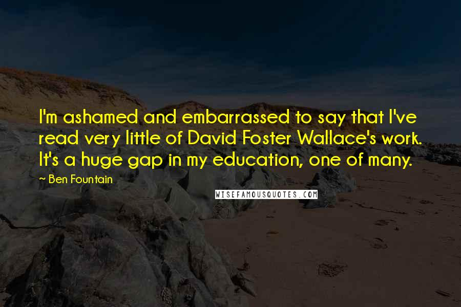 Ben Fountain quotes: I'm ashamed and embarrassed to say that I've read very little of David Foster Wallace's work. It's a huge gap in my education, one of many.