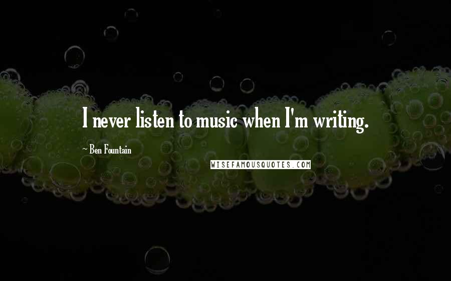 Ben Fountain quotes: I never listen to music when I'm writing.